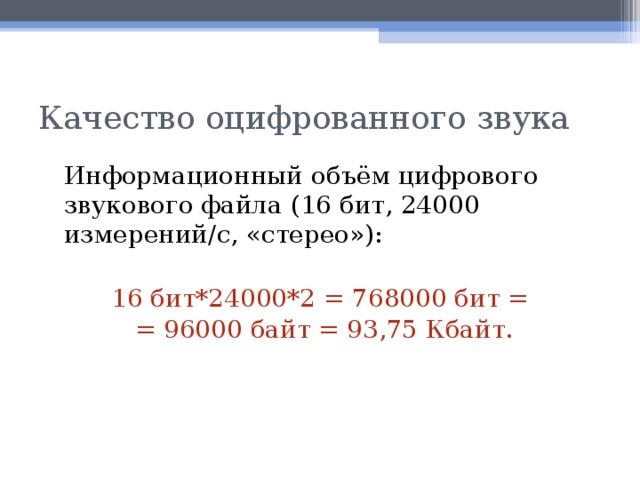 Качество оцифрованного звука  Информационный объём цифрового звукового файла (16 бит, 24000 измерений/c, «стерео»): 16 бит*24000*2 = 768000 бит = = 96000 байт = 93,75 Кбайт.