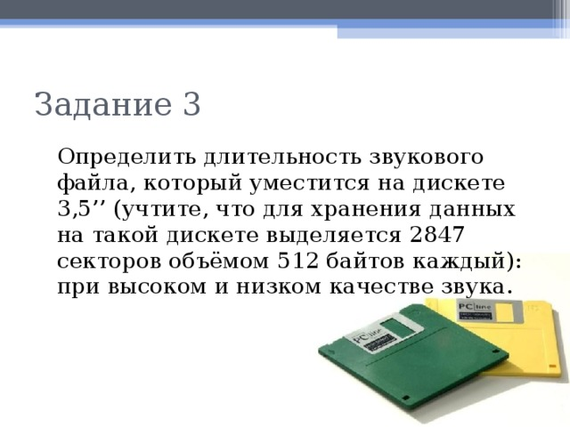 Задание 3  Определить длительность звукового файла, который уместится на дискете 3,5'' (учтите, что для хранения данных на такой дискете выделяется 2847 секторов объёмом 512 байтов каждый): при высоком и низком качестве звука.