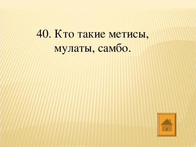 40. Кто такие метисы, мулаты, самбо.