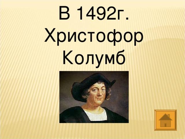 В 1492г. Христофор Колумб