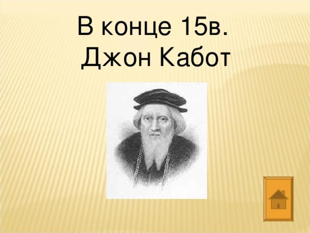 В конце 15в. Джон Кабот