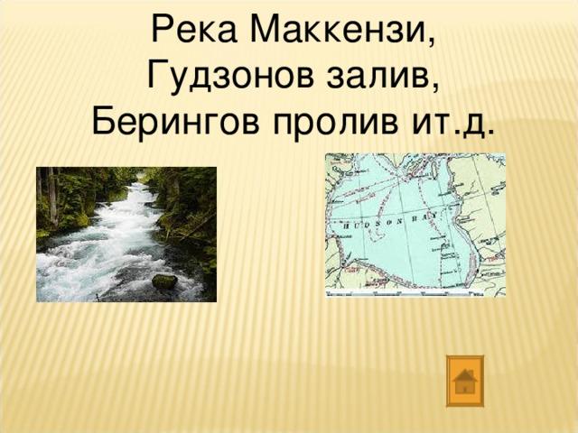 Река Маккензи, Гудзонов залив, Берингов пролив ит.д.