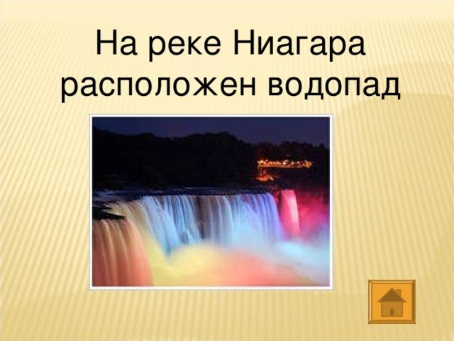 На реке Ниагара расположен водопад