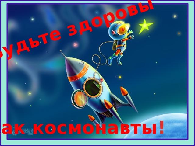 Будьте здоровы как космонавты !
