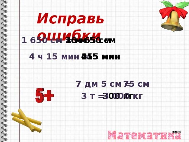 Исправь ошибки 1 650 см = 1 м 65 см 16 м 50 см 415 мин 4 ч 15 мин = 255 мин 7 дм 5 см = 75 см 3 т = 300 кг 3 000 кг
