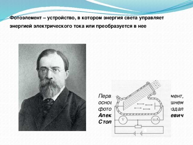 Фотоэлемент – устройство, в котором энергия света управляет энергией электрического тока или преобразуется в нее   Первый фотоэлемент, основанный на внешнем фотоэффекте, создал Александр Григорьевич Столетов в конце XIX века