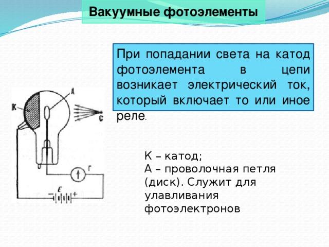 Вакуумные фотоэлементы При попадании света на катод фотоэлемента в цепи возникает электрический ток, который включает то или иное реле . К – катод; А – проволочная петля (диск). Служит для улавливания фотоэлектронов