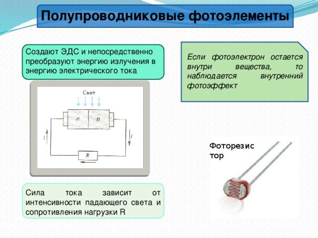 Полупроводниковые фотоэлементы Создают ЭДС и непосредственно преобразуют энергию излучения в энергию электрического тока Если фотоэлектрон остается внутри вещества, то наблюдается внутренний фотоэффект Фоторезистор Сила тока зависит от интенсивности падающего света и сопротивления нагрузки R