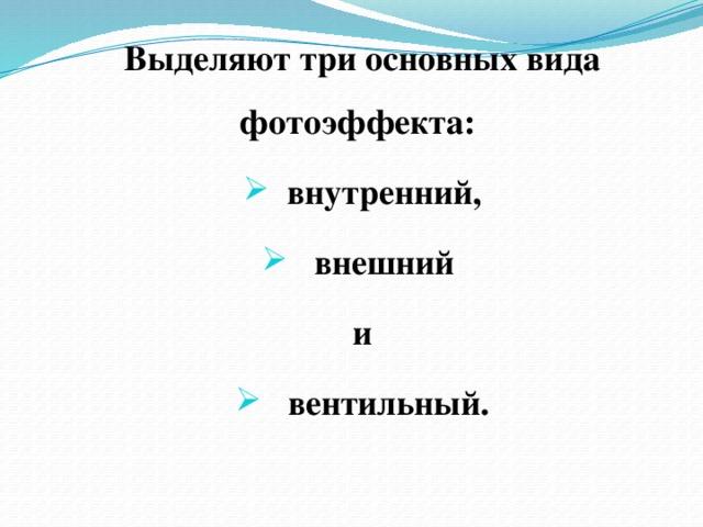Выделяют три основных вида фотоэффекта: внутренний,  внешний и