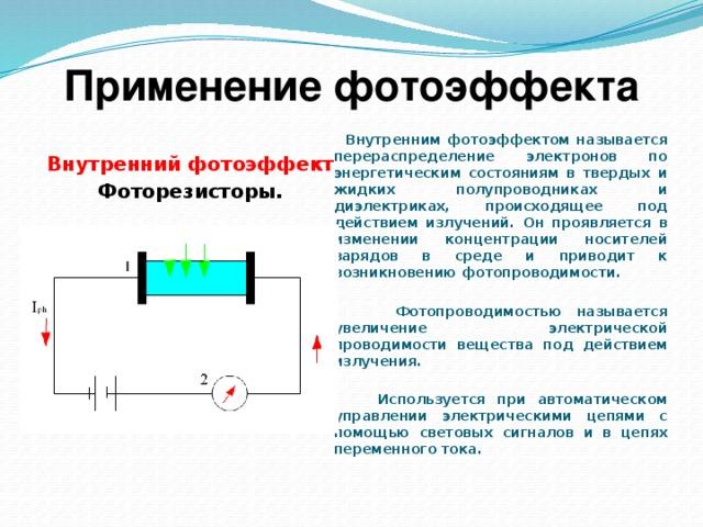 Применение фотоэффекта  Внутренним фотоэффектом называется перераспределение электронов по энергетическим состояниям в твердых и жидких полупроводниках и диэлектриках, происходящее под действием излучений. Он проявляется в изменении концентрации носителей зарядов в среде и приводит к возникновению фотопроводимости.   Фотопроводимостью называется увеличение электрической проводимости вещества под действием излучения.   Используется при автоматическом управлении электрическими цепями с помощью световых сигналов и в цепях переменного тока.  Внутренний фотоэффект Фоторезисторы.