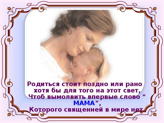 """Родиться стоит поздно или рано  хотя бы для того на этот свет,  Чтоб вымолвить впервые слово """" МАМА """",  Которого священней в мире нет."""