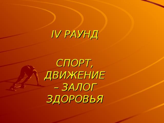 IV РАУНД  СПОРТ, ДВИЖЕНИЕ – ЗАЛОГ ЗДОРОВЬЯ
