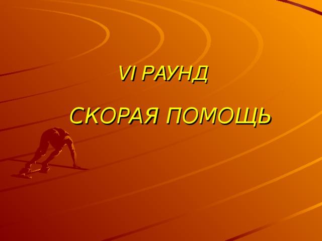 VI РАУНД  СКОРАЯ ПОМОЩЬ