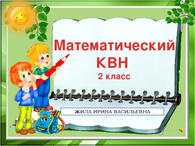 Математический КВН  2 класс Жила Ирина Васильевна