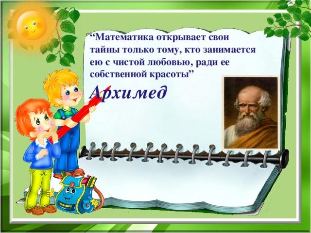 """"""" Математика открывает свои тайны только тому, кто занимается ею с чистой любовью, ради ее собственной красоты""""  Архимед"""