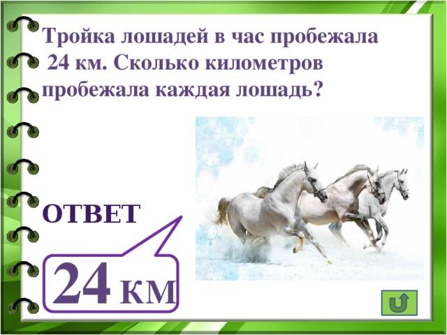 Тройка лошадей в час пробежала  24 км. Сколько километров пробежала каждая лошадь? ответ 24 км