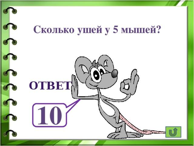 Сколько ушей у 5 мышей? ответ 10