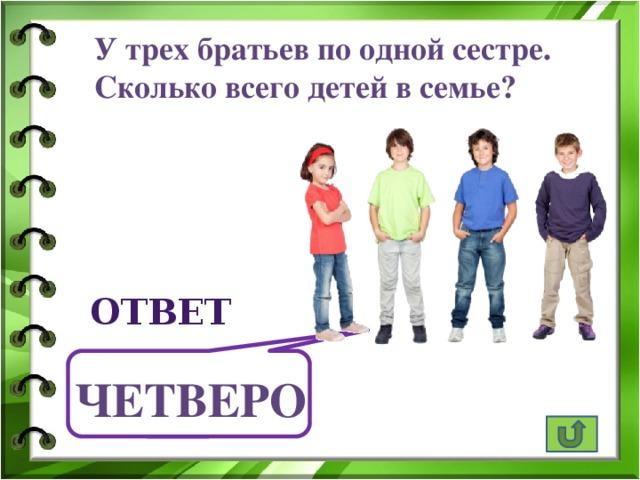 У трех братьев по одной сестре. Сколько всего детей в семье? ответ Четверо