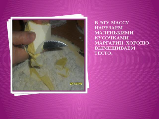 Вставка рисунка В эту массу нарезаем маленькими кусочками маргарин. Хорошо вымешиваем тесто.