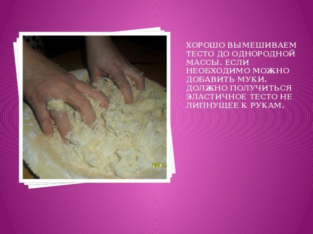 Хорошо вымешиваем тесто до однородной массы. Если необходимо можно добавить муки. Должно получиться эластичное тесто не липнущее к рукам.