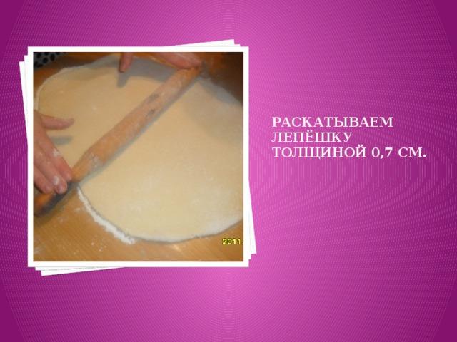 Раскатываем лепёшку толщиной 0,7 см.