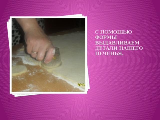 С помощью формы выдавливаем детали нашего печенья.