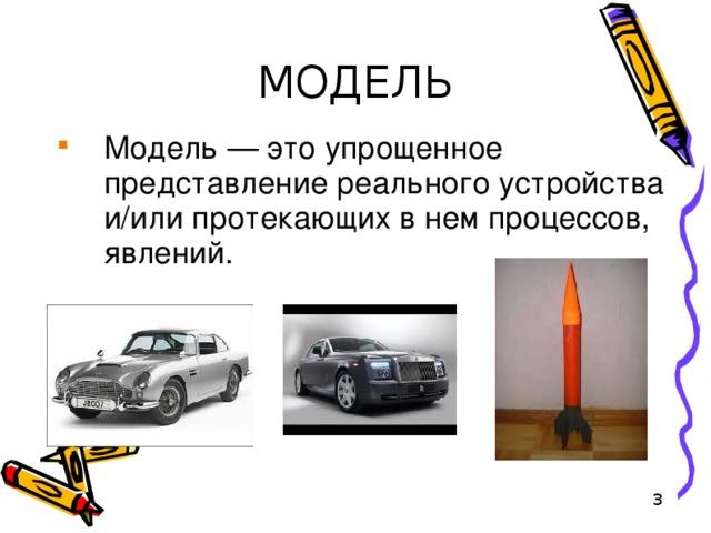 МОДЕЛЬ Модель — это упрощенное представление реального устройства и/или протекающих в нем процессов, явлений.
