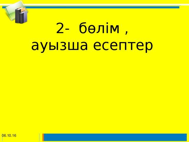 2- бөлім ,  ауызша есептер    06.10.16