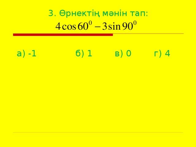 3. Өрнектің мәнін тап: а) -1   б) 1   в) 0   г) 4