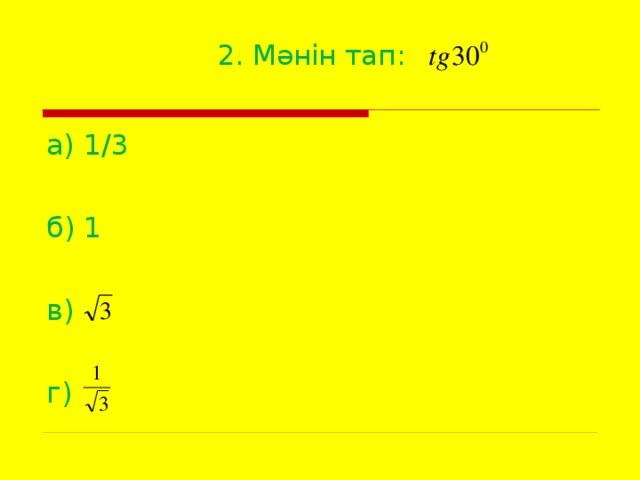 2. Мәнін тап:   а) 1/3 б) 1 в) г)