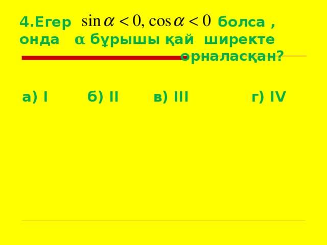 4.Егер болса , онда α бұрышы қай ширекте  орналасқан?  а) I   б) II   в) III   г) IV
