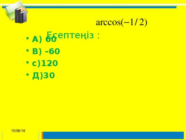 Есептеңіз :   А) 60 В) -60 с)120 Д)30 10/06/16