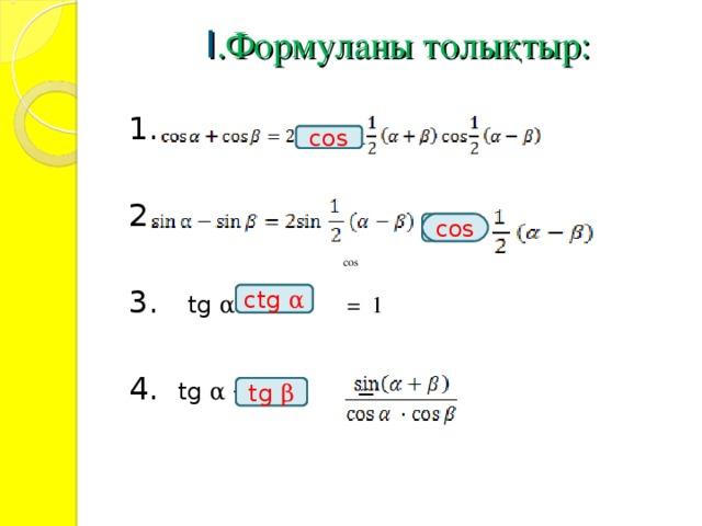 I .Формуланы толықтыр:   1. 2. 3.   tg α · = 1 4.  tg α  + = cos cos ctg  α  tg  β