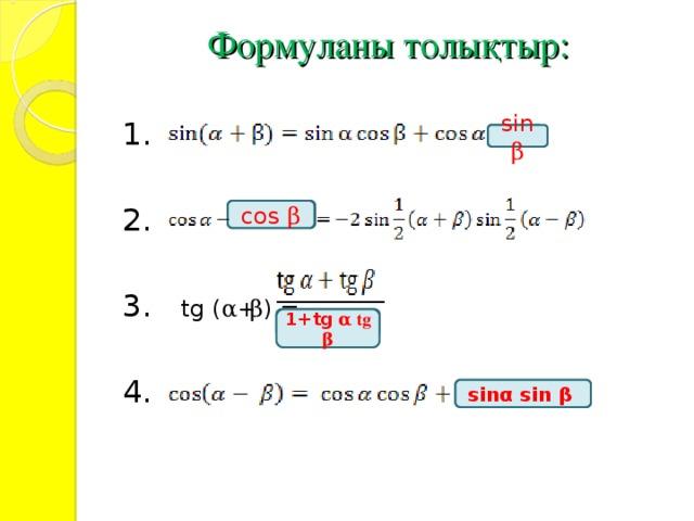 Формуланы толықтыр:    1. 2. 3.   tg ( α + β ) = 4.   sin β cos  β 1+tg α tg β sin α  sin β