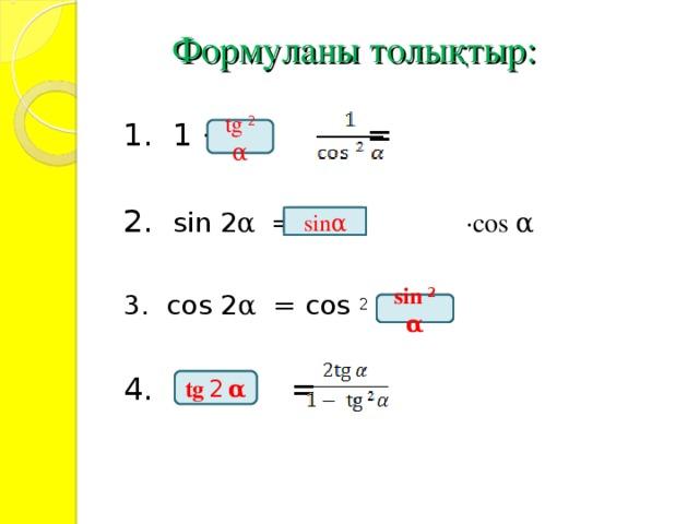 Формуланы толықтыр:   1.  1 + = 2. sin 2 α  = 2  · cos α  3. cos 2 α = cos 2 α - 3. cos 2 α = cos 2 α - 4. = tg  2  α sin α sin  2  α tg  2  α