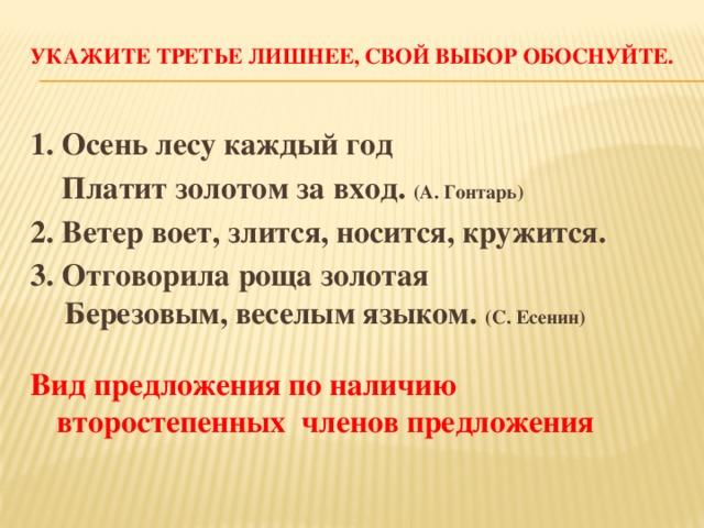 Укажите третье лишнее, свой выбор обоснуйте.   1. Осень лесу каждый год  Платит золотом за вход. (А. Гонтарь) 2. Ветер воет, злится, носится, кружится. 3. Отговорила роща золотая  Березовым, веселым языком. (С. Есенин)  Вид предложения по наличию второстепенных членов предложения