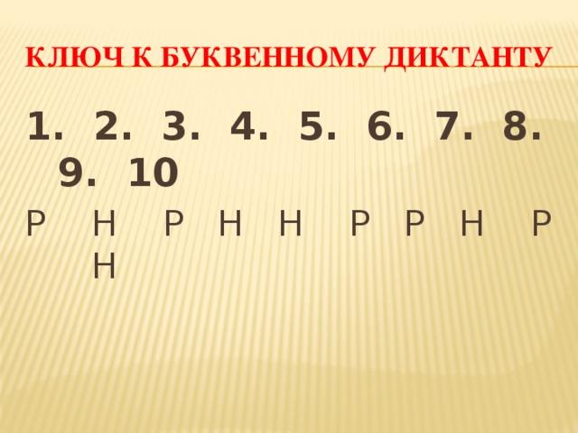 Ключ к буквенному диктанту 1. 2. 3. 4. 5. 6. 7. 8. 9. 10 Р Н Р Н Н Р Р Н Р Н