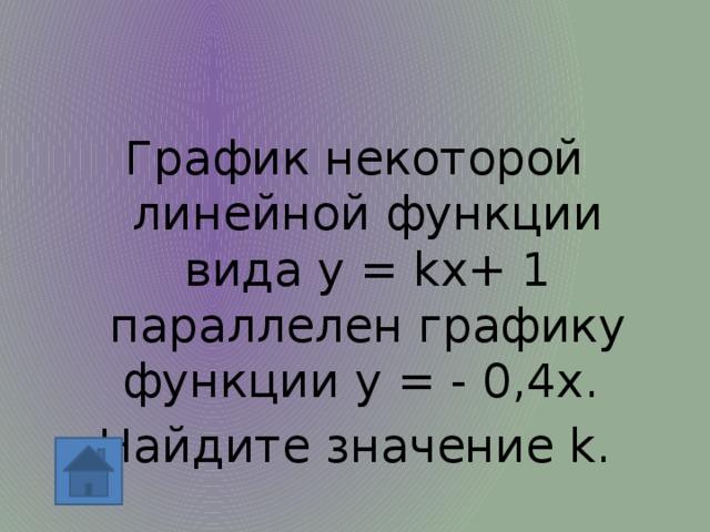 График некоторой линейной функции вида у = kx+ 1 параллелен графику функции у = - 0,4х. Найдите значение k.
