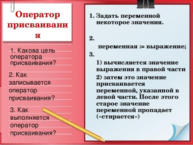 Оператор присваивания 1. Задать переменной некоторое значения.  2.  переменная := выражение; 3.  1) вычисляется значение выражения в правой части  2) затем это значение присваивается переменной, указанной в левой части. После этого старое значение переменной пропадает («стирается»)  1. Какова цель оператора присваивания? 2. Как записывается оператор присваивания? 3. Как выполняется оператор присваивания?