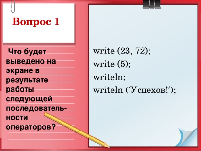 Вопрос 1 write (23, 72);  write (5);  writeln; writeln (  Успехов !  );  Что будет выведено на экране в результате работы следующей последователь-ности операторов?