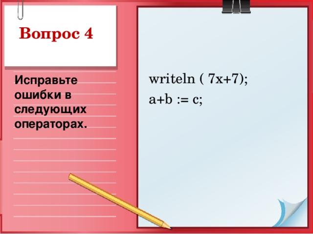 Вопрос 4  writeln ( 7x+7);  a+b := c; Исправьте ошибки в следующих операторах.