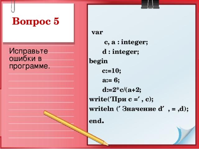 Вопрос 5  var  c, a : integer;  d : integer ; begin   c:=10;  a := 6;  d :=2* c /( a +2; write (  При с =  , c ); writeln (  Значение d   , = , d ); end .  Исправьте ошибки в программе.