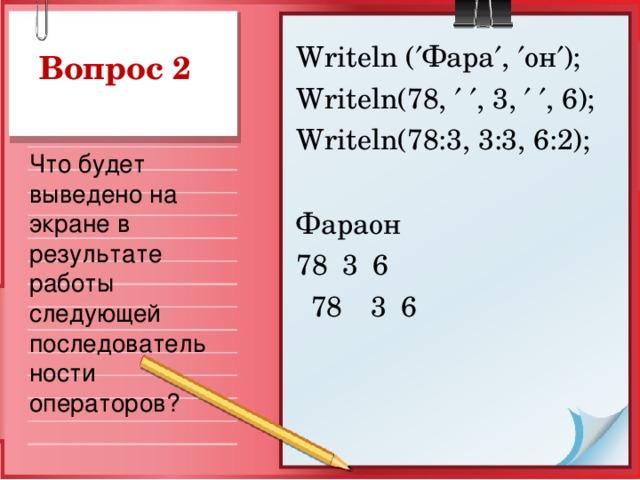 Writeln (  Фара  ,  он  ); Writeln(78,    , 3,    , 6); Writeln(78:3, 3:3, 6:2); Фараон 78  3  6  78  3  6 Вопрос 2 Что будет выведено на экране в результате работы следующей последовательности операторов?