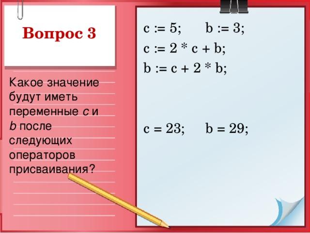 с := 5;  b := 3; c := 2 * c + b ; b := c + 2 * b ; с = 23;  b = 29; Вопрос 3 Какое значение будут иметь переменные  c и b после следующих операторов присваивания?