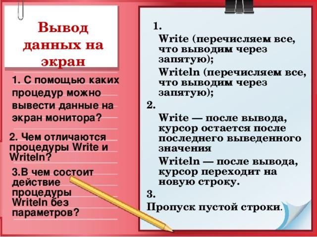 Вывод данных на экран  1.  Write (перечисляем все, что выводим через запятую);  Writeln (перечисляем все, что выводим через запятую); 2.  Write — после вывода, курсор остается после последнего выведенного значения  Writeln — после вывода, курсор переходит на новую строку. 3. Пропуск пустой строки . 1. С помощью каких процедур можно вывести данные на экран монитора? 2. Чем отличаются процедуры Write и Writeln ? 3.В чем состоит действие процедуры Writeln без параметров?