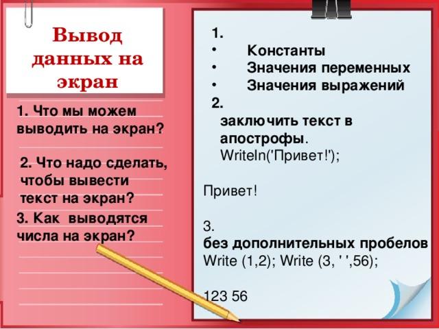 Вывод данных на экран 1. 1.  Константы  Значения переменных  Значения выражений  Константы  Значения переменных  Значения выражений 2. 2. заключить текст в апострофы . Writeln ('Привет!'); заключить текст в апострофы . Writeln ('Привет!'); заключить текст в апострофы . Writeln ('Привет!'); Привет! 3. без дополнительных пробелов  Write (1,2); Write (3, ' ',56); 123 56 1. Что мы можем выводить на экран? 2. Что надо сделать, чтобы вывести текст на экран? 3. Как выводятся числа на экран?