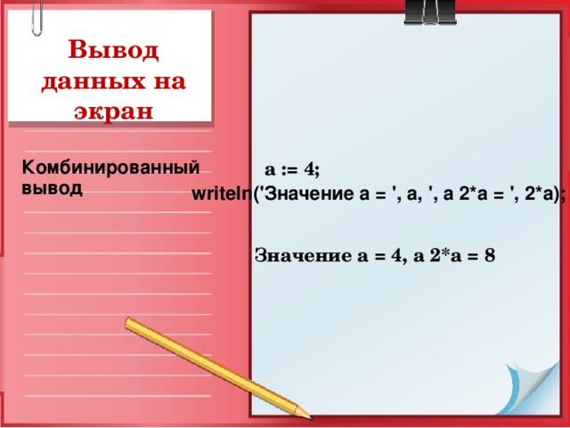 Вывод данных на экран  a := 4;  Значение а = 4, а 2*а = 8   Комбинированный вывод writeln ('Значение а = ', а, ', а 2*а = ', 2*а);