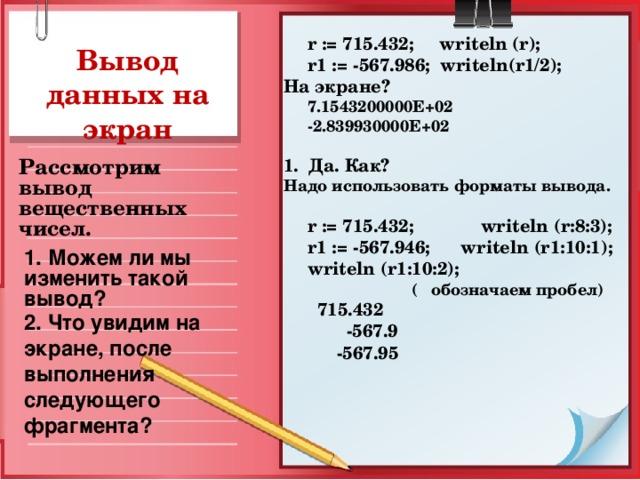 r := 715.432;  writeln (r);  r 1 := -567.986; writeln ( r 1/2); На экране?  7.1543200000 E +02  -2 . 839930000E+02  1. Да. Как? Надо использовать форматы вывода.   r := 715.432;   writeln ( r :8:3);  r 1 := -567.946; writeln ( r 1:10:1);  writeln ( r 1:10:2);    (  обозначаем пробел)   715.432    -567.9    -567.95 Вывод данных на экран Рассмотрим вывод вещественных чисел. 1. Можем ли мы изменить такой вывод? 2. Что увидим на экране, после выполнения следующего фрагмента?