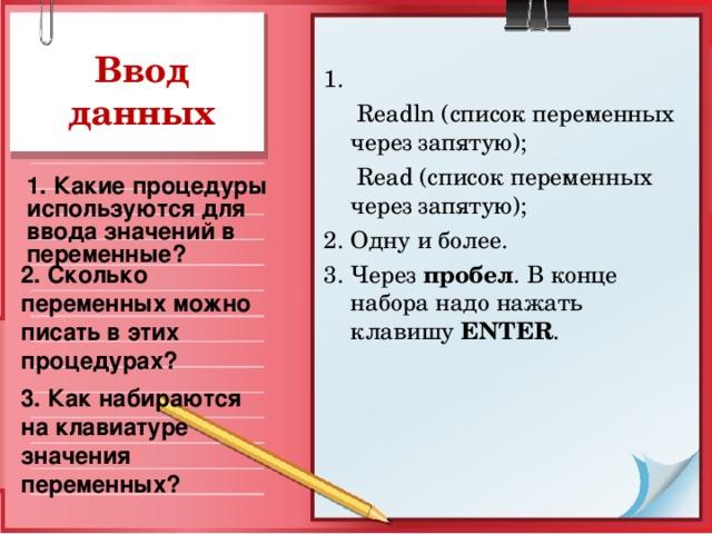 Ввод данных 1.   Read ln (список переменных через запятую);   Read (список переменных через запятую); 2. Одну и более. 3. Через пробел . В конце набора надо нажать клавишу ENTER . 1. Какие процедуры используются для ввода значений в переменные? 2. Сколько переменных можно писать в этих процедурах? 3. Как набираются на клавиатуре значения переменных?