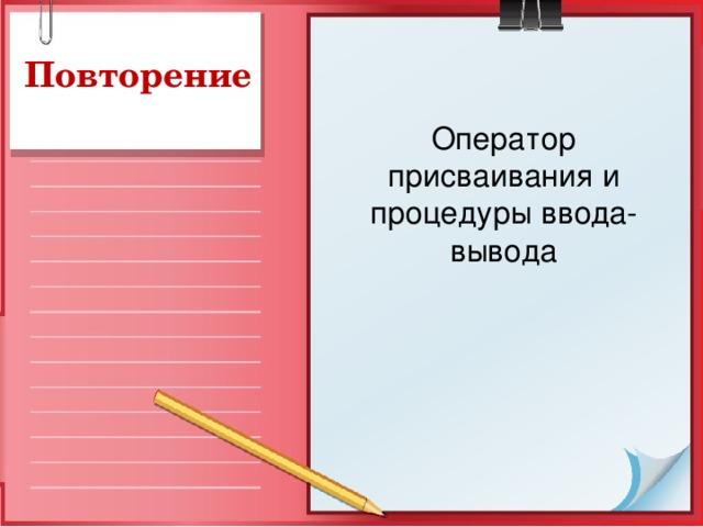 Повторение Оператор присваивания и процедуры ввода-вывода